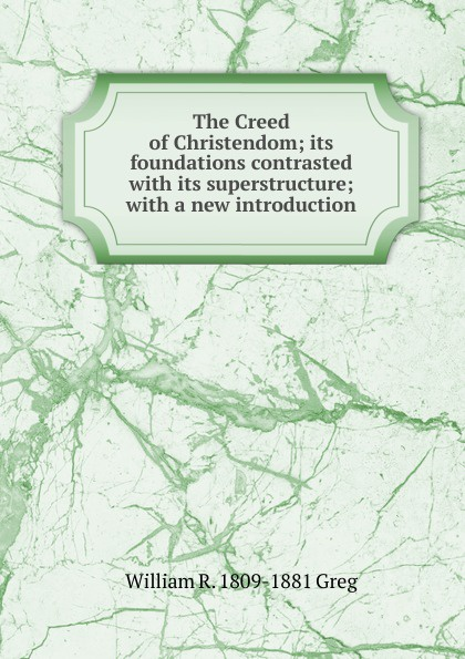 Фото - William R. 1809-1881 Greg The Creed of Christendom; its foundations contrasted with its superstructure; with a new introduction рубашка greg greg mp002xm05sgb