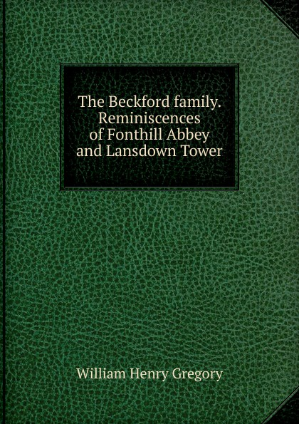 William Henry Gregory The Beckford family. Reminiscences of Fonthill Abbey and Lansdown Tower andrew lansdown gestures of love