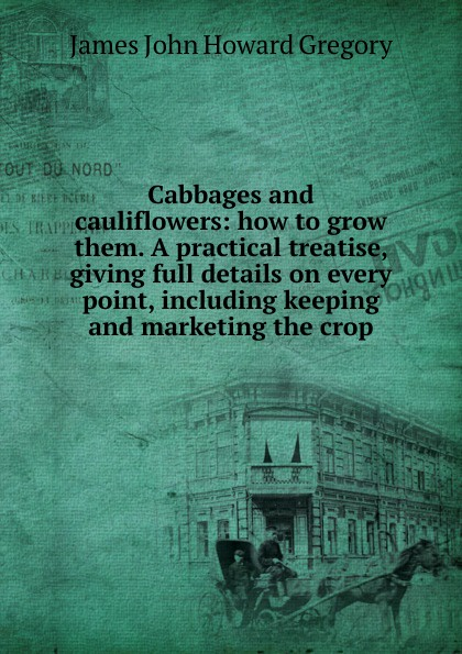 James John Howard Gregory Cabbages and cauliflowers: how to grow them. A practical treatise, giving full details on every point, including keeping and marketing the crop howard douglas a treatise on naval gunnery