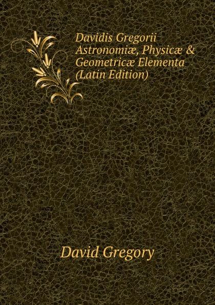 David Gregory Davidis Gregorii Astronomiae, Physicae . Geometricae Elementa (Latin Edition)