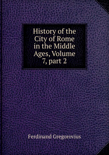 Ferdinando Gregorovius History of the City of Rome in the Middle Ages, Volume 7,.part 2 ferdinando gregorovius history of the city of rome in the middle ages volume 6 page 2