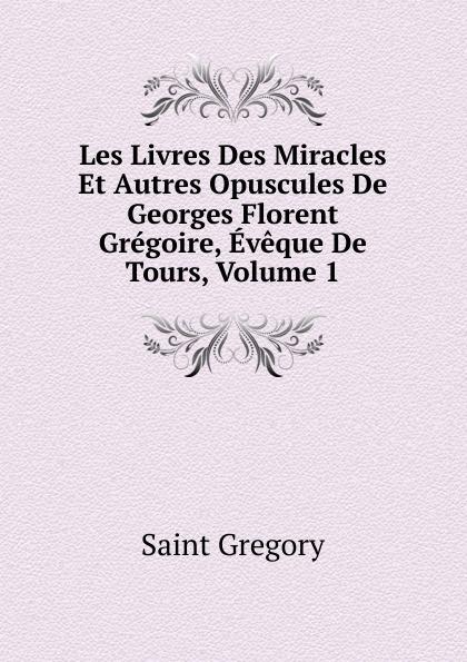 Saint Gregory Les Livres Des Miracles Et Autres Opuscules De Georges Florent Gregoire, Eveque De Tours, Volume 1 цены онлайн