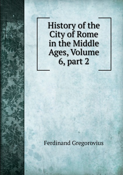 Ferdinando Gregorovius History of the City of Rome in the Middle Ages, Volume 6,.part 2 ferdinando gregorovius history of the city of rome in the middle ages volume 6 page 2