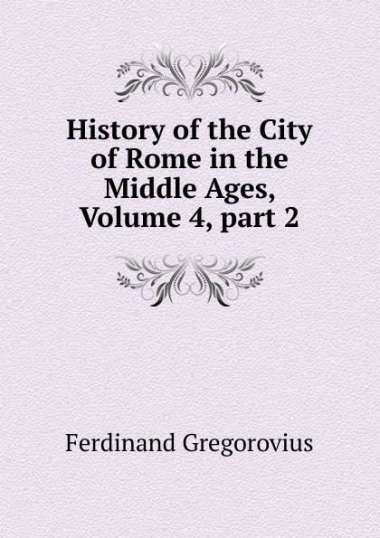 Ferdinando Gregorovius History of the City of Rome in the Middle Ages, Volume 4,.part 2 ferdinando gregorovius history of the city of rome in the middle ages volume 6 page 2