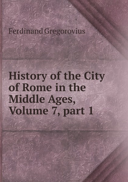 Ferdinando Gregorovius History of the City of Rome in the Middle Ages, Volume 7,.part 1 ferdinando gregorovius history of the city of rome in the middle ages volume 6 page 2
