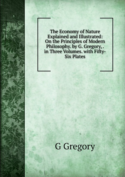 G Gregory The Economy of Nature Explained and Illustrated: On the Principles of Modern Philosophy. by G. Gregory, . in Three Volumes. with Fifty-Six Plates robert hagstrom g the essential buffett timeless principles for the new economy