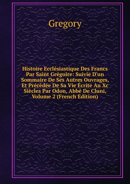 Gregory Histoire Ecclesiastique Des Francs Par Saint Gregoire: Suivie D.un Sommaire De Ses Autres Ouvrages, Et Precedee De Sa Vie Ecrite Au Xc Siecles Par Odon, Abbe De Cluni, Volume 2 (French Edition) цены онлайн