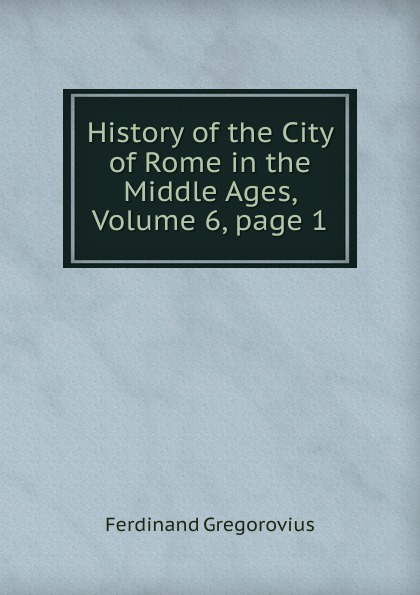 Ferdinando Gregorovius History of the City of Rome in the Middle Ages, Volume 6,.page 1 wella page 7 page 6 page 6