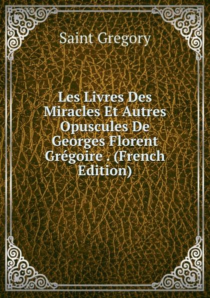 Saint Gregory Les Livres Des Miracles Et Autres Opuscules De Georges Florent Gregoire . (French Edition) цены онлайн