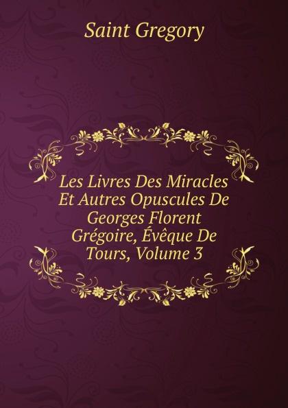 Saint Gregory Les Livres Des Miracles Et Autres Opuscules De Georges Florent Gregoire, Eveque De Tours, Volume 3 цены онлайн