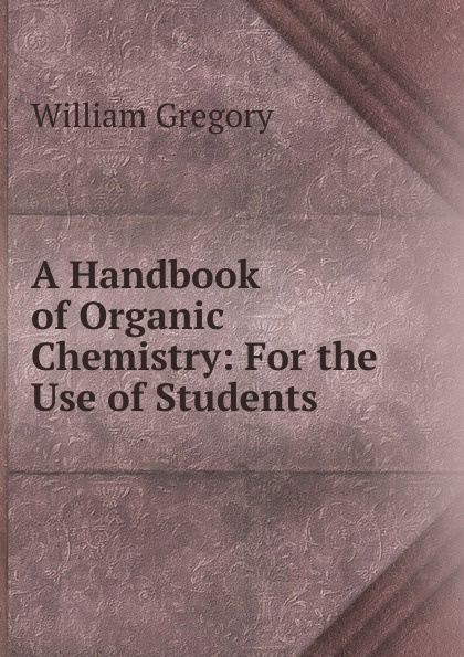 William Gregory A Handbook of Organic Chemistry: For the Use of Students william brock j the fontana history of chemistry