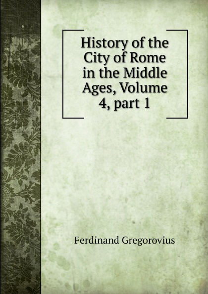 Ferdinando Gregorovius History of the City of Rome in the Middle Ages, Volume 4,.part 1 ferdinando gregorovius history of the city of rome in the middle ages volume 6 page 2