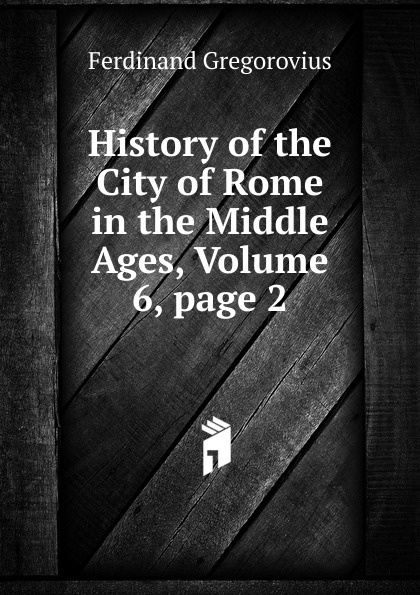 Ferdinando Gregorovius History of the City of Rome in the Middle Ages, Volume 6,.page 2 wella page 7 page 6 page 6