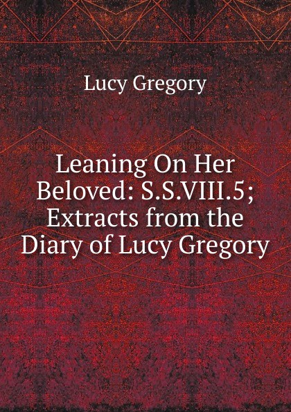 Lucy Gregory Leaning On Her Beloved: S.S.VIII.5; Extracts from the Diary of Lucy Gregory lucy hepburn clicking her heels