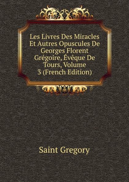 Saint Gregory Les Livres Des Miracles Et Autres Opuscules De Georges Florent Gregoire, Eveque De Tours, Volume 3 (French Edition) цены онлайн