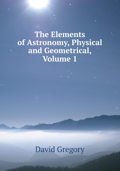 David Gregory The Elements of Astronomy, Physical and Geometrical, Volume 1