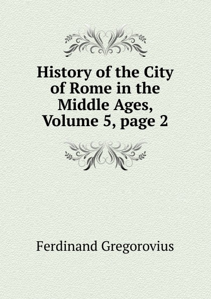 Ferdinando Gregorovius History of the City of Rome in the Middle Ages, Volume 5,.page 2 кеды hcs hcs hc077amnuc26 page 4 page 5 page 5 page 5