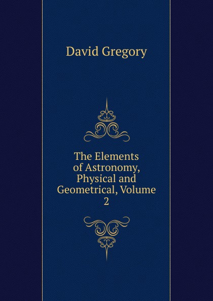 David Gregory The Elements of Astronomy, Physical and Geometrical, Volume 2
