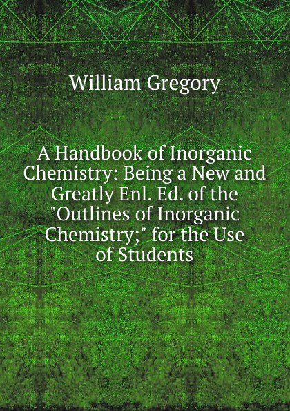 William Gregory A Handbook of Inorganic Chemistry: Being a New and Greatly Enl. Ed. of the Outlines of Inorganic Chemistry; for the Use of Students william brock j the fontana history of chemistry