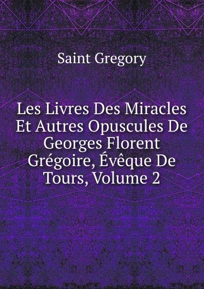 Saint Gregory Les Livres Des Miracles Et Autres Opuscules De Georges Florent Gregoire, Eveque De Tours, Volume 2 цены онлайн