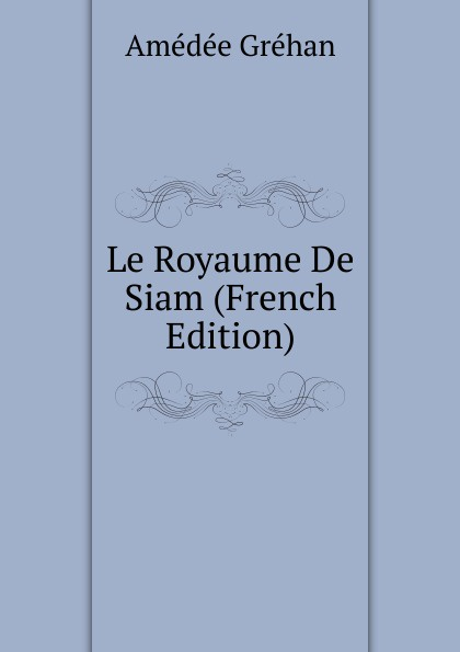 Amédée Gréhan Le Royaume De Siam (French Edition) александр дюма le meneur de loups french edition