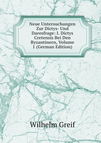 купить Wilhelm Greif Neue Untersuchungen Zur Dictys- Und Daresfrage: I. Dictys Cretensis Bei Den Byzantinern, Volume 1 (German Edition) дешево