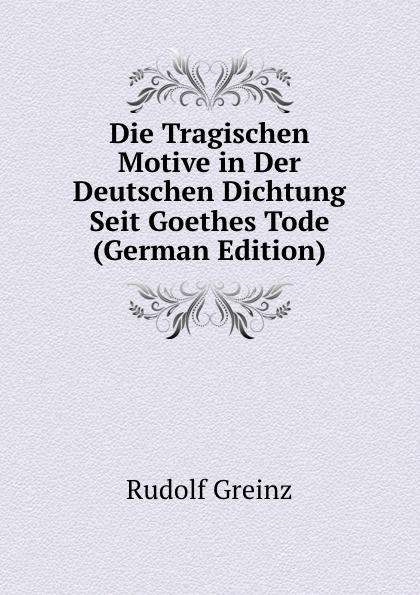 Rudolf Greinz Die Tragischen Motive in Der Deutschen Dichtung Seit Goethes Tode (German Edition) bruno golz pfalzgrafin genovefa in der deutschen dichtung classic reprint