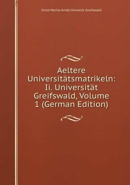 Фото - Ernst-Moritz-Arndt-Universit Greifswald Aeltere Universitatsmatrikeln: Ii. Universitat Greifswald, Volume 1 (German Edition) aare kristoforos arndt mahe kõhedus