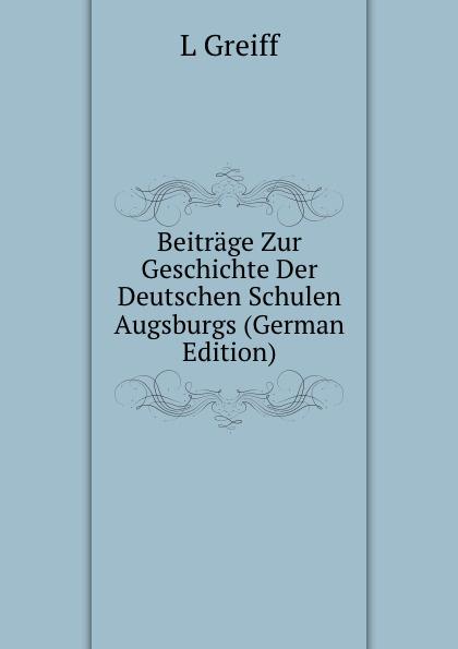 L Greiff Beitrage Zur Geschichte Der Deutschen Schulen Augsburgs (German Edition) georg holz beitrage zur deutschen altertumskunde german edition