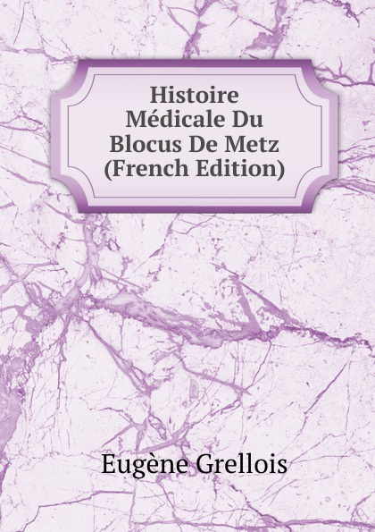 Eugène Grellois Histoire Medicale Du Blocus De Metz (French Edition) цена