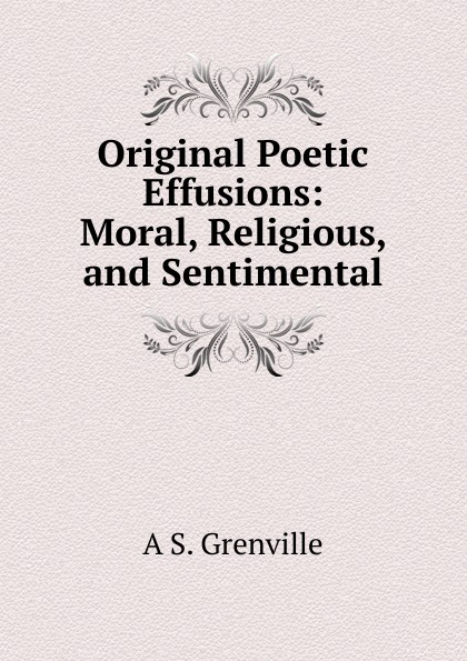 A S. Grenville Original Poetic Effusions: Moral, Religious, and Sentimental h s gibson a collection of miscellaneous poems moral religious sentimental and amusing