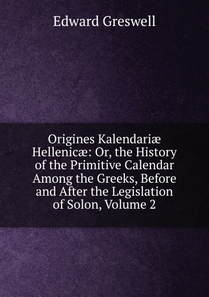 Edward Greswell Origines Kalendariae Hellenicae: Or, the History of the Primitive Calendar Among the Greeks, Before and After the Legislation of Solon, Volume 2 louis gabrie bonald legislation primitive t 2