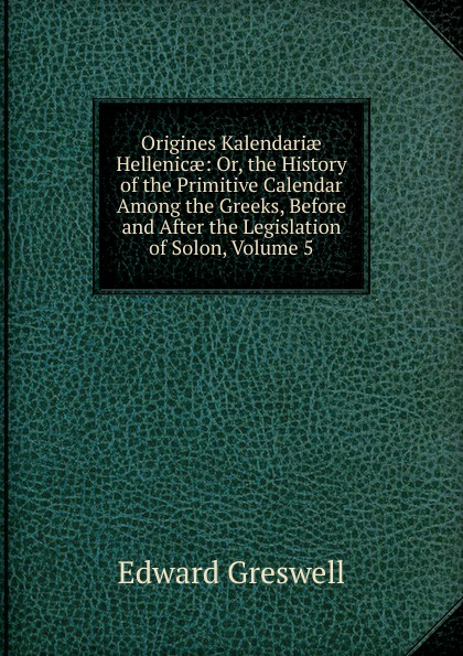 Edward Greswell Origines Kalendariae Hellenicae: Or, the History of the Primitive Calendar Among the Greeks, Before and After the Legislation of Solon, Volume 5 louis gabrie bonald legislation primitive t 2