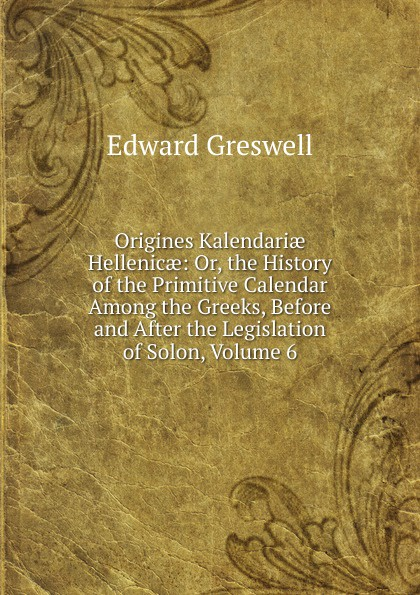 Edward Greswell Origines Kalendariae Hellenicae: Or, the History of the Primitive Calendar Among the Greeks, Before and After the Legislation of Solon, Volume 6 louis gabrie bonald legislation primitive t 2