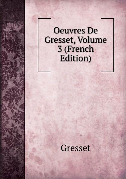 Gresset Oeuvres De Gresset, Volume 3 (French Edition) oeuvres de napoleon bonaparte volume 3 french edition
