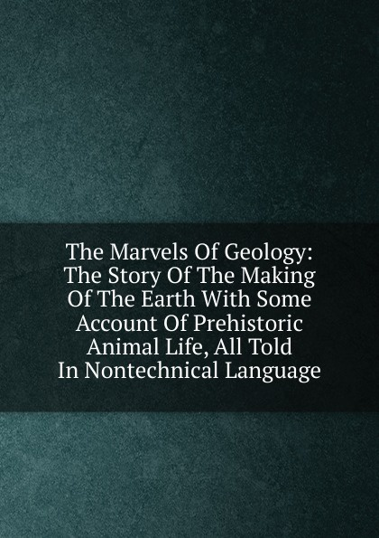 The Marvels Of Geology: The Story Of The Making Of The Earth With Some Account Of Prehistoric Animal Life, All Told In Nontechnical Language