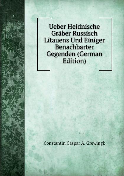 Constantin Caspar A. Grewingk Ueber Heidnische Graber Russisch Litauens Und Einiger Benachbarter Gegenden (German Edition) недорго, оригинальная цена