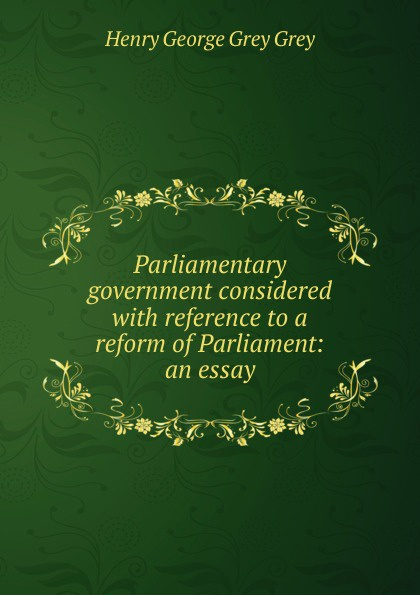Henry George Grey Grey Parliamentary government considered with reference to a reform of Parliament: an essay indonesian government accounting reform