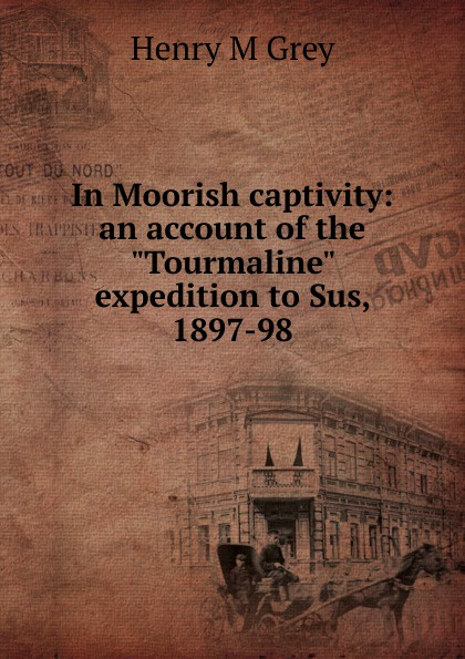 Henry M Grey In Moorish captivity: an account of the Tourmaline expedition to Sus, 1897-98