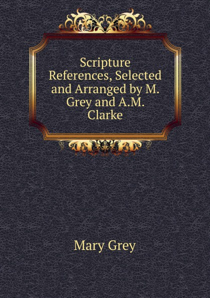 Mary Grey Scripture References, Selected and Arranged by M. Grey and A.M. Clarke гарнитура dresscote hatsonic style 1 grey talkers size m grey