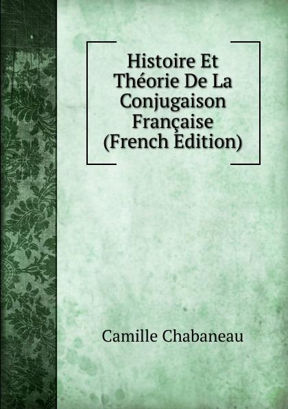 Camille Chabaneau Histoire Et Theorie De La Conjugaison Francaise (French Edition) eugène lefêvre histoire de l intervention francaise au mexique french edition