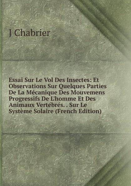 лучшая цена J Chabrier Essai Sur Le Vol Des Insectes: Et Observations Sur Quelques Parties De La Mecanique Des Mouvemens Progressifs De L.homme Et Des Animaux Vertebres. . Sur Le Systeme Solaire (French Edition)