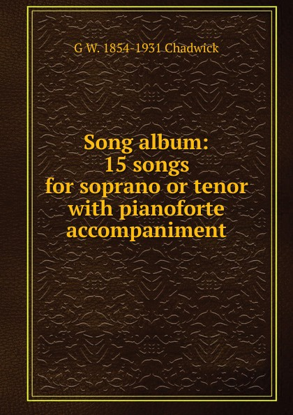 G W. 1854-1931 Chadwick Song album: 15 songs for soprano or tenor with pianoforte accompaniment