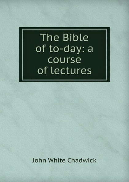 John White Chadwick The Bible of to-day: a course of lectures jordon white prophecies of the bible