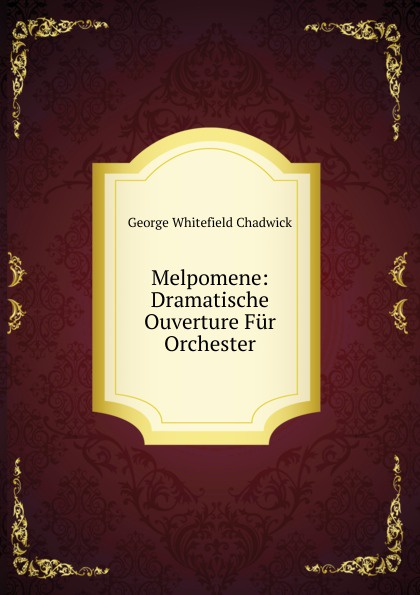 George Whitefield Chadwick Melpomene: Dramatische Ouverture Fur Orchester g whitefield chadwick the busy lark