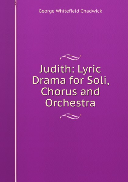 George Whitefield Chadwick Judith: Lyric Drama for Soli, Chorus and Orchestra g whitefield chadwick the busy lark