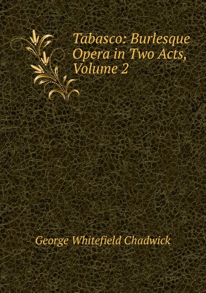 George Whitefield Chadwick Tabasco: Burlesque Opera in Two Acts, Volume 2 g whitefield chadwick the busy lark