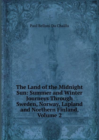 лучшая цена Paul B. Du Chaillu The Land of the Midnight Sun: Summer and Winter Journeys Through Sweden, Norway, Lapland and Northern Finland, Volume 2