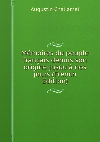 Augustin Challamel Memoires du peuple francais depuis son origine jusqu.a nos jours (French Edition) dionis origine des graces french edition