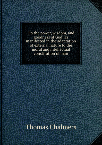 Thomas Chalmers On the power, wisdom, and goodness of God: as manifested in the adaptation of external nature to the moral and intellectual constitution of man william kirby on the power wisdom and goodness of god as manifested in the creation of animals and in their history habits and instincts volume 1